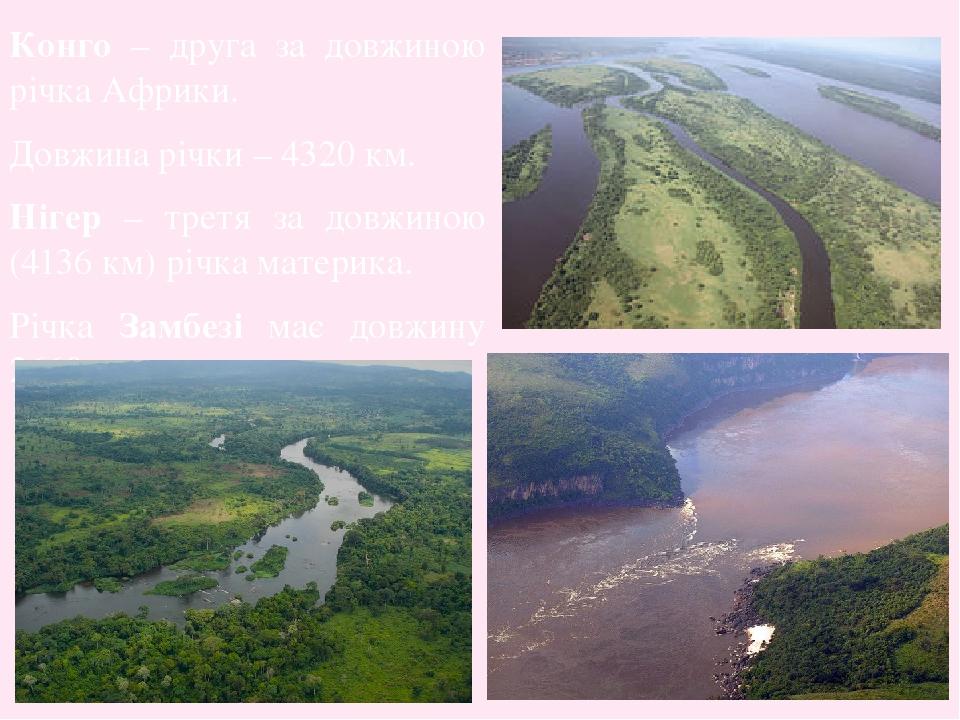 Конго – друга за довжиною річка Африки. Довжина річки – 4320 км. Нігер – третя за довжиною (4136 км) річка материка. Річка Замбезі має довжину 2660...