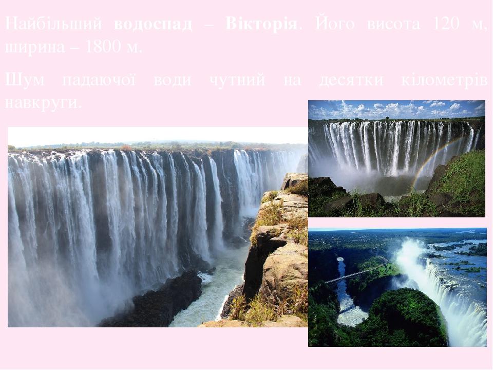 Найбільший водоспад – Вікторія. Його висота 120 м, ширина – 1800 м. Шум падаючої води чутний на десятки кілометрів навкруги.