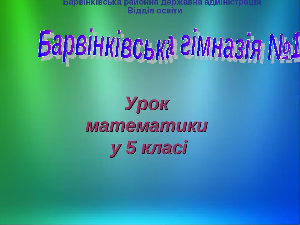 Барвінківська районна державна адміністрація Відділ освіти Урок математики у 5 класі