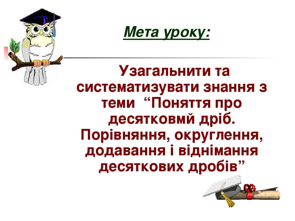 """Мета уроку: Узагальнити та систематизувати знання з теми """"Поняття про десятковмй дріб. Порівняння, округлення, додавання і віднімання десяткових др..."""