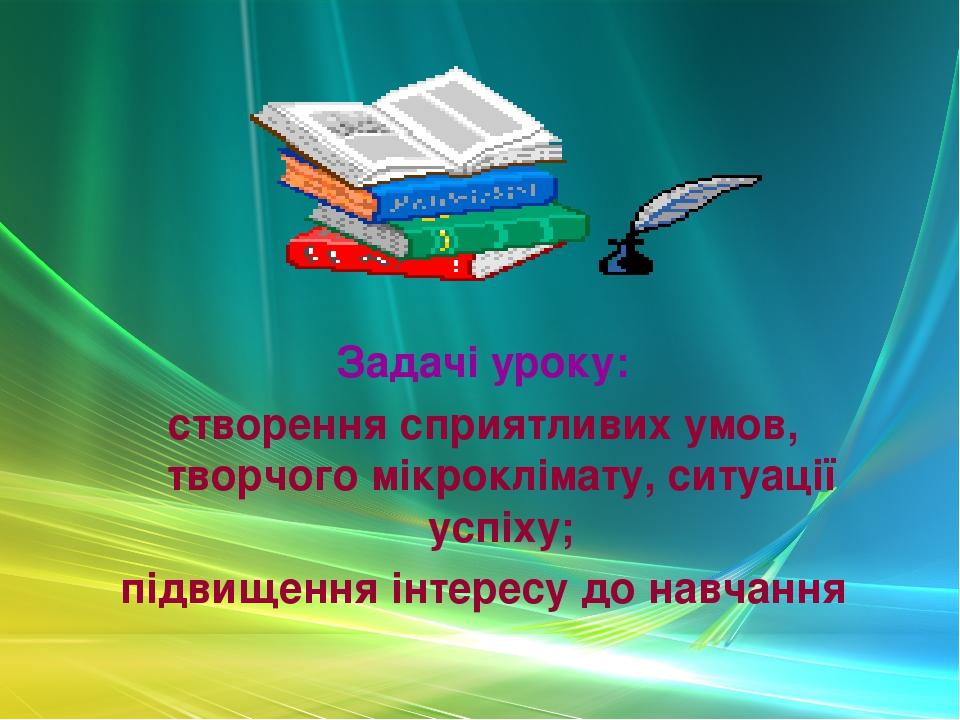 Задачі уроку: створення сприятливих умов, творчого мікроклімату, ситуації успіху; підвищення інтересу до навчання