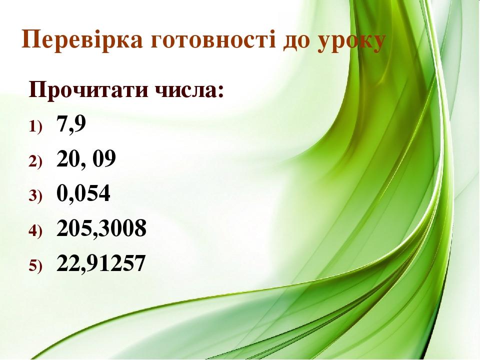 Перевірка готовності до уроку Прочитати числа: 7,9 20, 09 0,054 205,3008 22,91257
