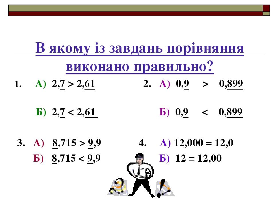 В якому із завдань порівняння виконано правильно? 1. А) 2,7 > 2,61 2. А) 0,9 > 0,899 Б) 2,7 < 2,61 Б) 0,9 < 0,899 3. А) 8,715 > 9,9 4. А) 12,000 = ...