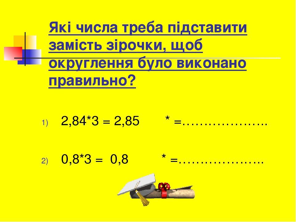 Які числа треба підставити замість зірочки, щоб округлення було виконано правильно? 2,84*3 = 2,85 * =……………….. 0,8*3 = 0,8 * =………………..