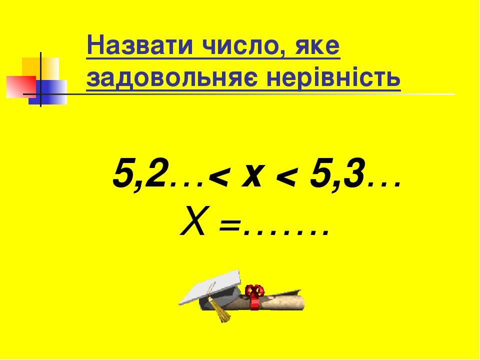 Назвати число, яке задовольняє нерівність 5,2…< х < 5,3… Х =…….