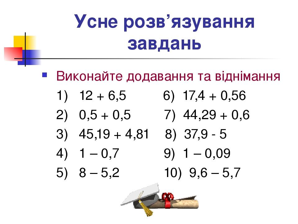 Усне розв'язування завдань Виконайте додавання та віднімання 1) 12 + 6,5 6) 17,4 + 0,56 2) 0,5 + 0,5 7) 44,29 + 0,6 3) 45,19 + 4,81 8) 37,9 - 5 4) ...