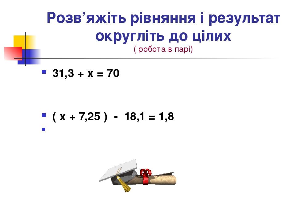 Розв'яжіть рівняння і результат округліть до цілих ( робота в парі) 31,3 + х = 70 ( х + 7,25 ) - 18,1 = 1,8