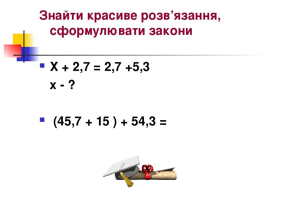 Знайти красиве розв'язання, сформулювати закони Х + 2,7 = 2,7 +5,3 х - ? (45,7 + 15 ) + 54,3 =