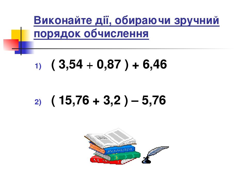 Виконайте дії, обираючи зручний порядок обчислення ( 3,54 + 0,87 ) + 6,46 ( 15,76 + 3,2 ) – 5,76