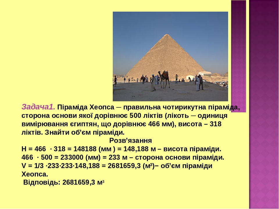 Задача1. Піраміда Хеопса ─ правильна чотирикутна піраміда, сторона основи якої дорівнює 500 ліктів (лікоть ─ одиниця вимірювання єгиптян, що дорівн...