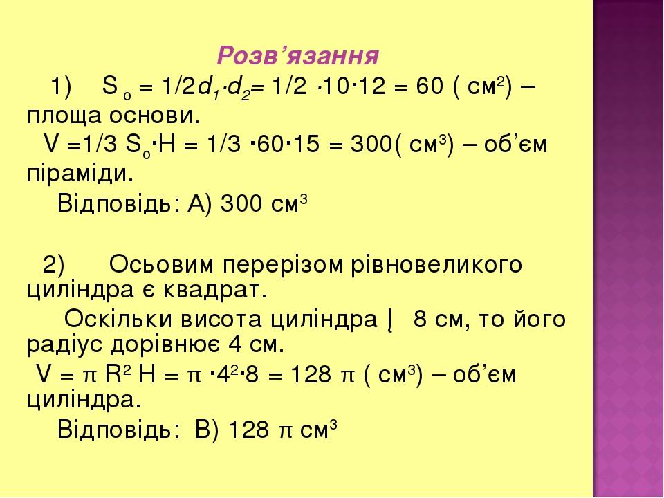Розв'язання 1) S о = 1/2d1∙d2= 1/2 ∙10∙12 = 60 ( см2) – площа основи. V =1/3 Sо∙H = 1/3 ∙60∙15 = 300( см3) – об'єм піраміди. Відповідь: А) 300 см3 ...