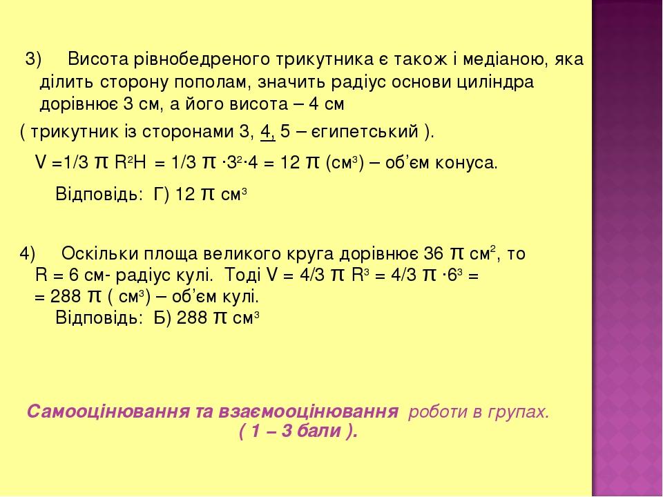 3) Висота рівнобедреного трикутника є також і медіаною, яка ділить сторону пополам, значить радіус основи циліндра дорівнює 3 см, а його висота – 4...