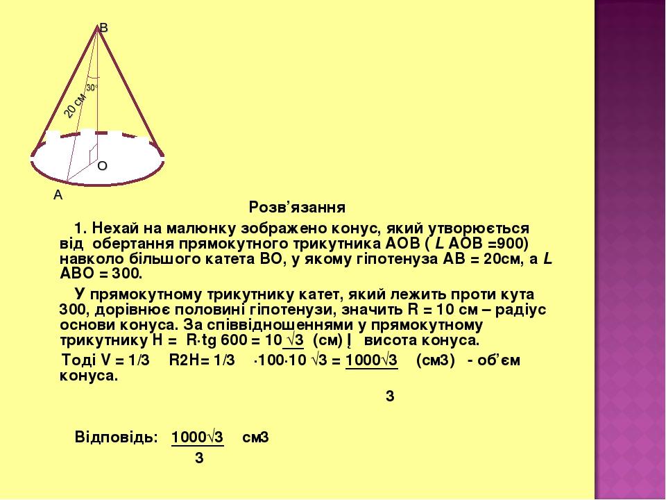 Розв'язання 1. Нехай на малюнку зображено конус, який утворюється від обертання прямокутного трикутника АОВ ( L АОВ =900) навколо більшого катета В...