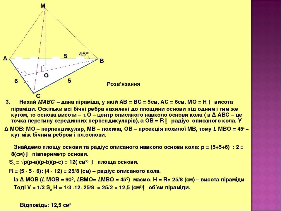 3. Нехай МАВС – дана піраміда, у якій АВ = ВС = 5см, АС = 6см. МО = H ─ висота піраміди. Оскільки всі бічні ребра нахилені до площини основи під од...