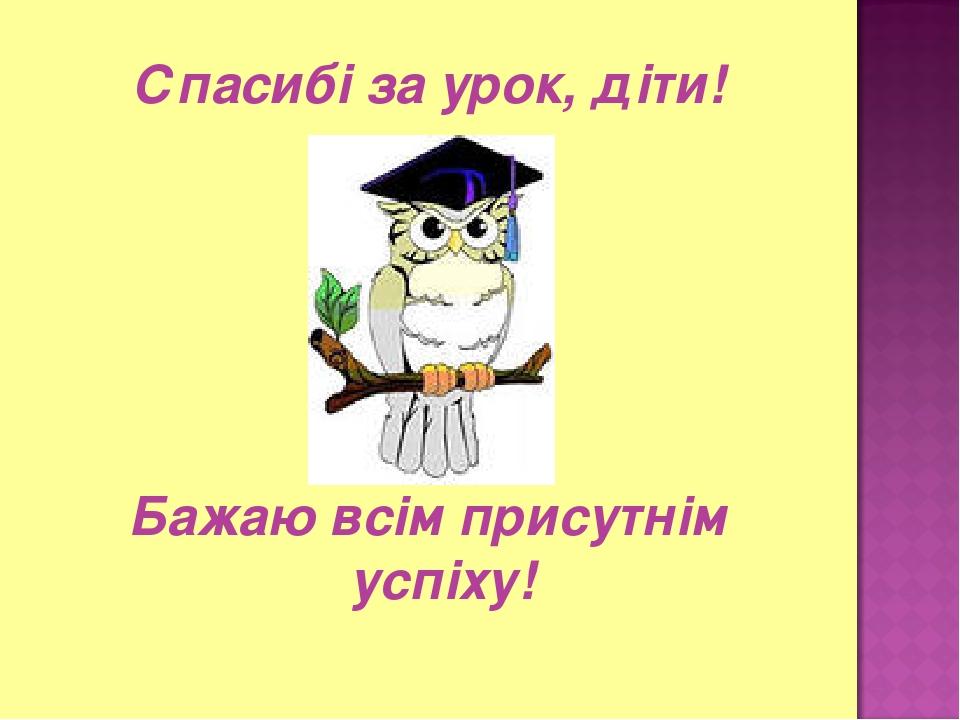 Спасибі за урок, діти! Бажаю всім присутнім успіху!
