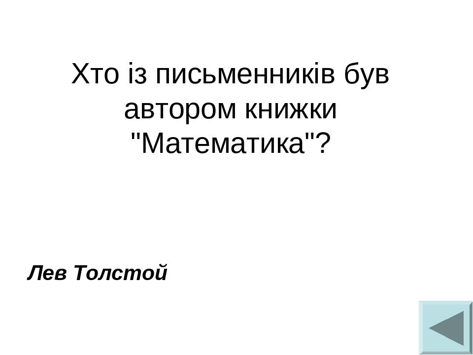 """Хто із письменників був автором книжки """"Математика""""?  Лев Толстой"""