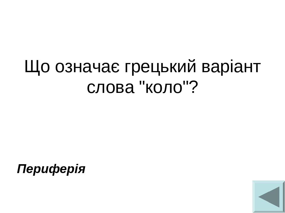 """Що означає грецький варіант слова """"коло""""? Периферія"""