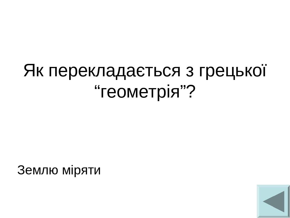 """Як перекладається з грецької """"геометрія""""? Землю міряти"""