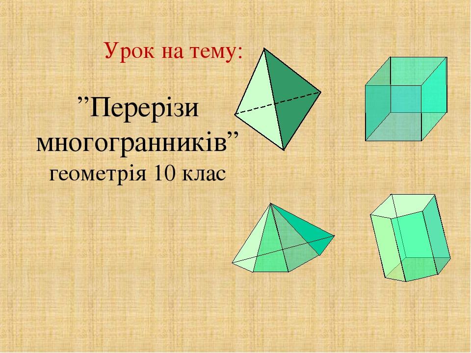 """Урок на тему: """"Перерізи многогранників"""" геометрія 10 клас"""