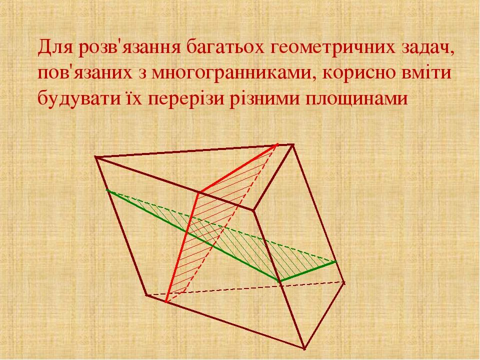 Для розв'язання багатьох геометричних задач, пов'язаних з многогранниками, корисно вміти будувати їх перерізи різними площинами