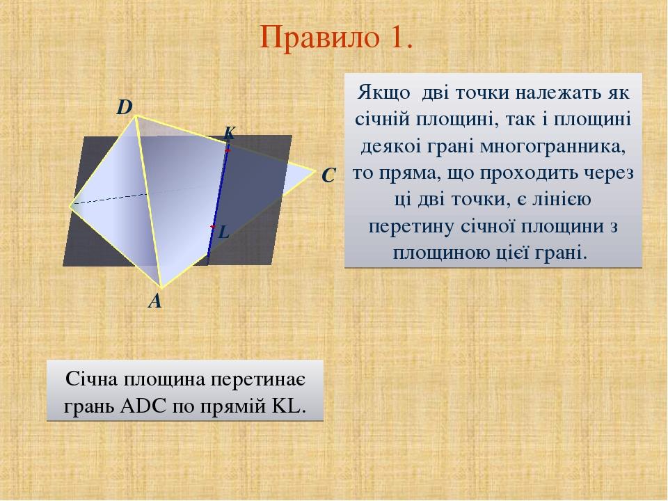 C Правило 1. D A Якщо дві точки належать як січній площині, так і площині деякоі грані многогранника, то пряма, що проходить через ці дві точки, є ...