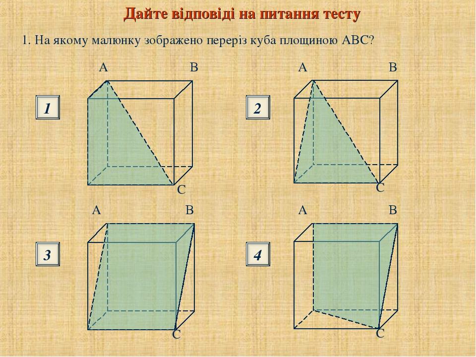Дайте відповіді на питання тесту 1. На якому малюнку зображено переріз куба площиною ABC? 1 3 2 4