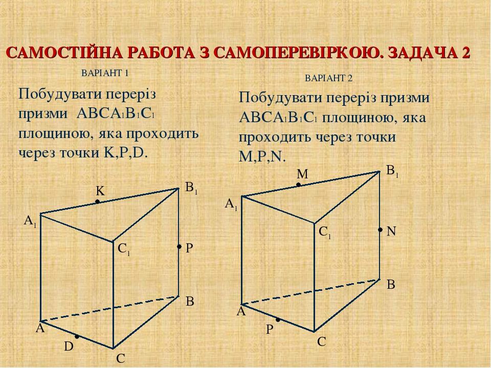 САМОСТІЙНА РАБОТА З САМОПЕРЕВІРКОЮ. ЗАДАЧА 2 ВАРІАНТ 2 Побудувати переріз призми ABCA1B1C1 площиною, яка проходить через точки K,P,D. Побудувати пе...