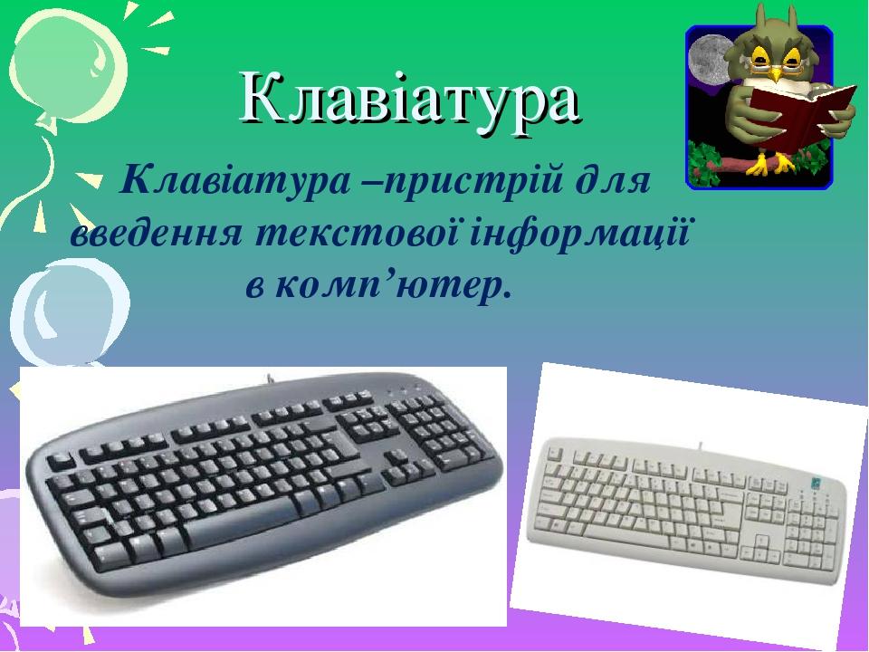 Клавіатура Клавіатура –пристрій для введення текстової інформації в комп'ютер.