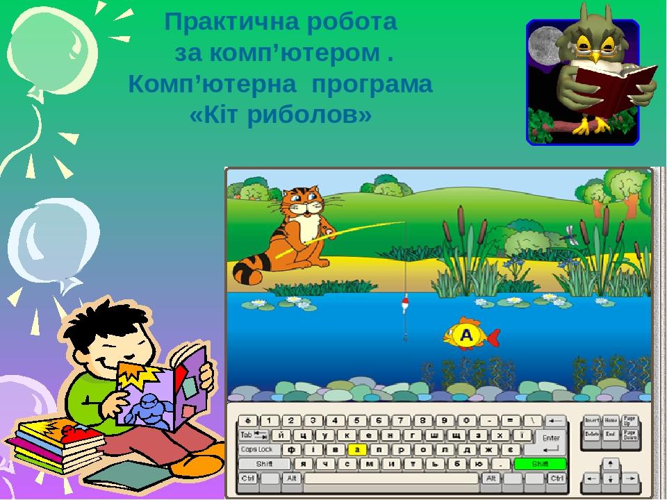 Практична робота за комп'ютером . Комп'ютерна програма «Кіт риболов»