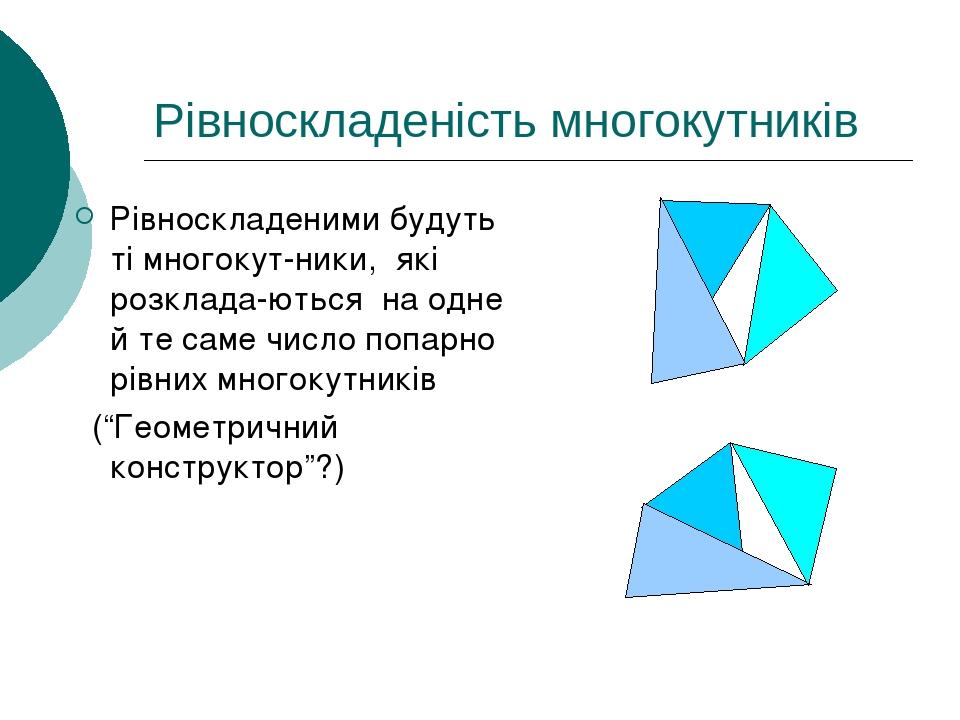 """Рівноскладеність многокутників Рівноскладеними будуть ті многокут-ники, які розклада-ються на одне й те саме число попарно рівних многокутників (""""Г..."""