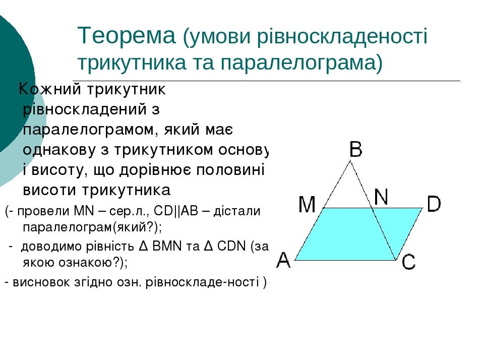 Теорема (умови рівноскладеності трикутника та паралелограма) Кожний трикутник рівноскладений з паралелограмом, який має однакову з трикутником осно...