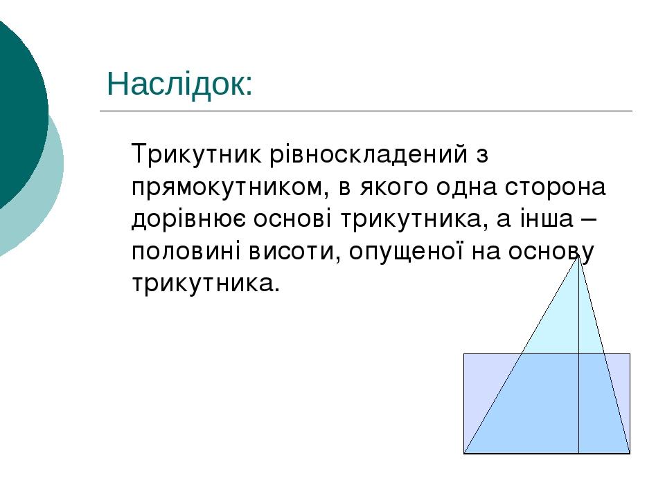 Наслідок: Трикутник рівноскладений з прямокутником, в якого одна сторона дорівнює основі трикутника, а інша – половині висоти, опущеної на основу т...