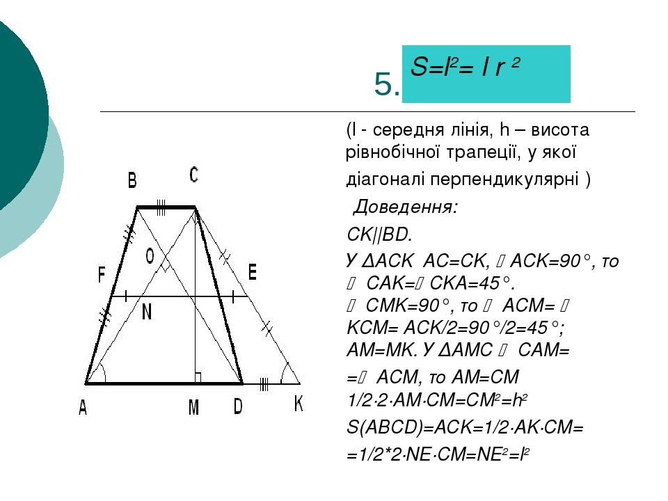 5. (l - середня лінія, h – висота рівнобічної трапеції, у якої діагоналі перпендикулярні ) Доведення: CK||BD. У ∆ACK AC=CK, ACK=90°, то  CAK=CKA...
