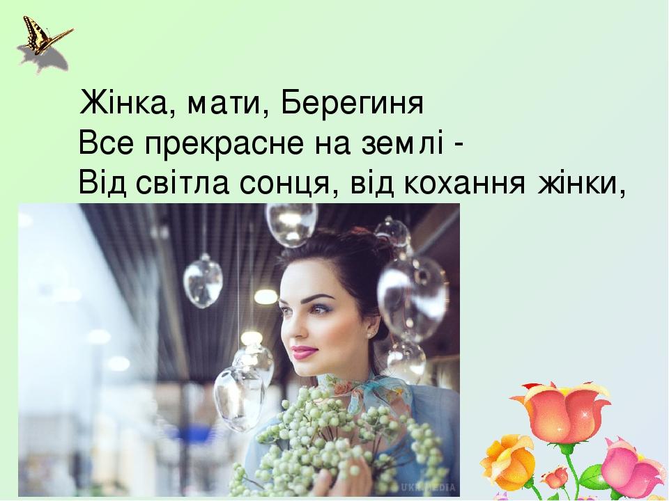 Жінка, мати, Берегиня Все прекрасне на землі - Від світла сонця, від кохання жінки, Від молока матері.