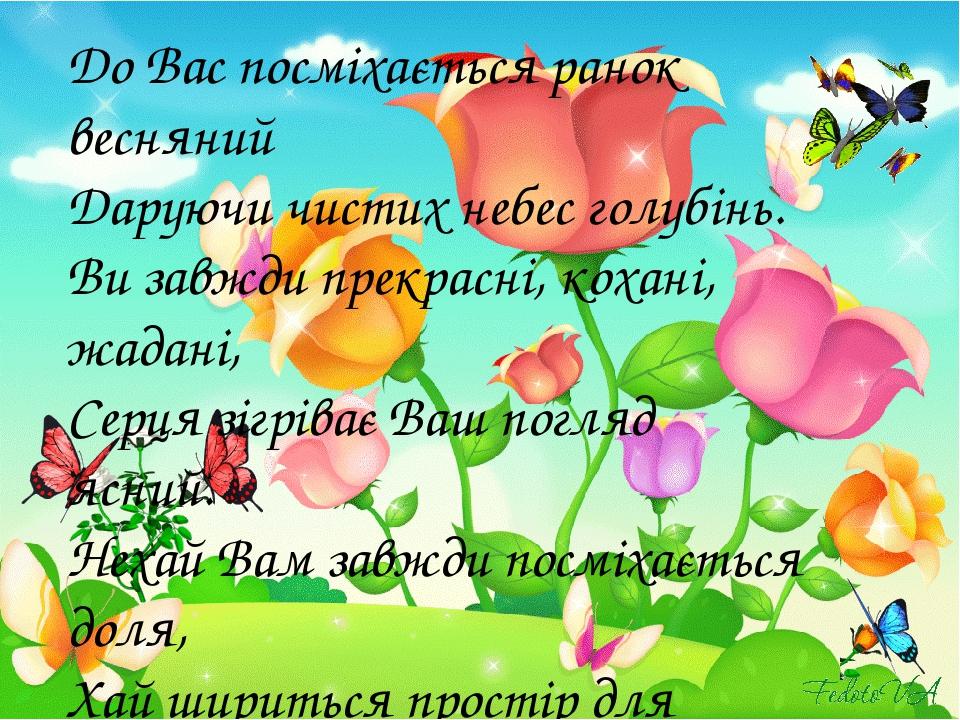 До Вас посміхається ранок весняний Даруючи чистих небес голубінь. Ви завжди прекрасні, кохані, жадані, Серця зігріває Ваш погляд ясний. Нехай Вам з...