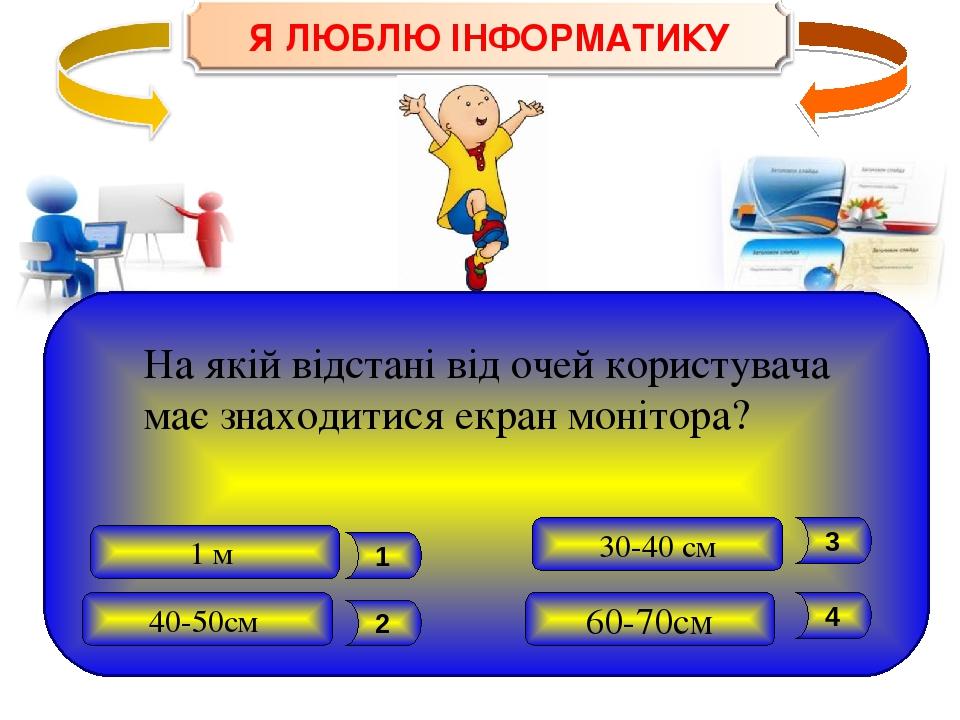 40-50см 60-70см 1 м 30-40 см 4 3 2 1 На якій відстані від очей користувача має знаходитися екран монітора?
