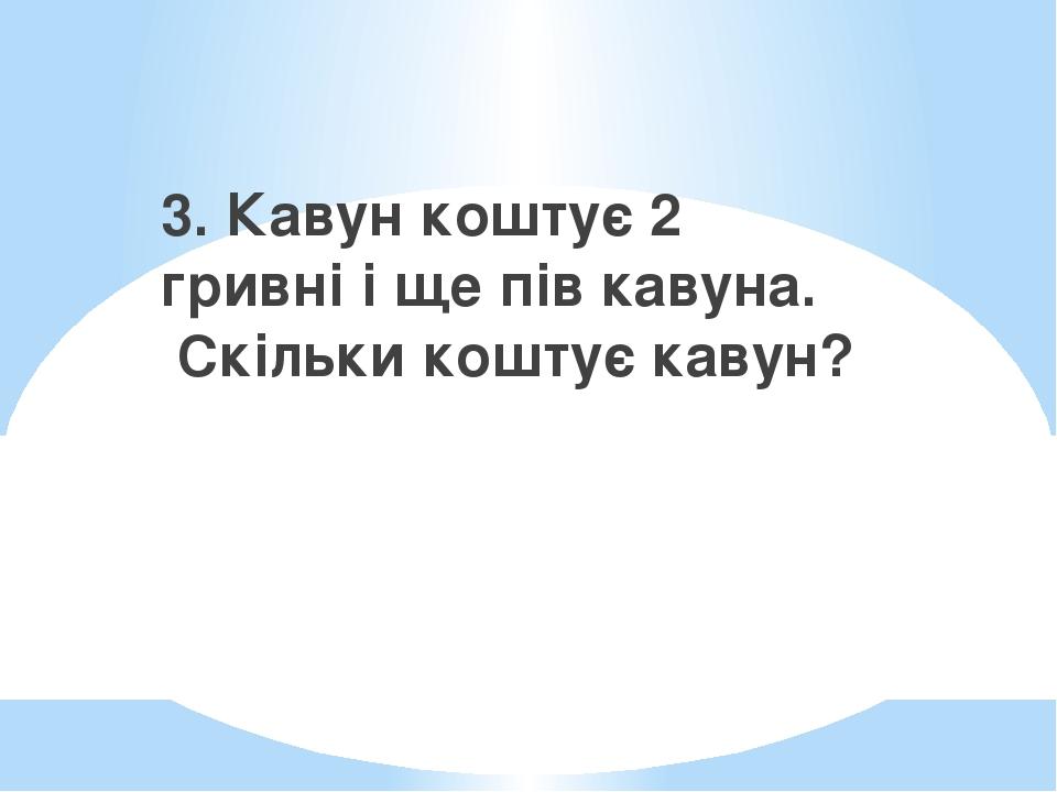 3. Кавун коштує 2 гривні і ще пів кавуна. Скільки коштує кавун?