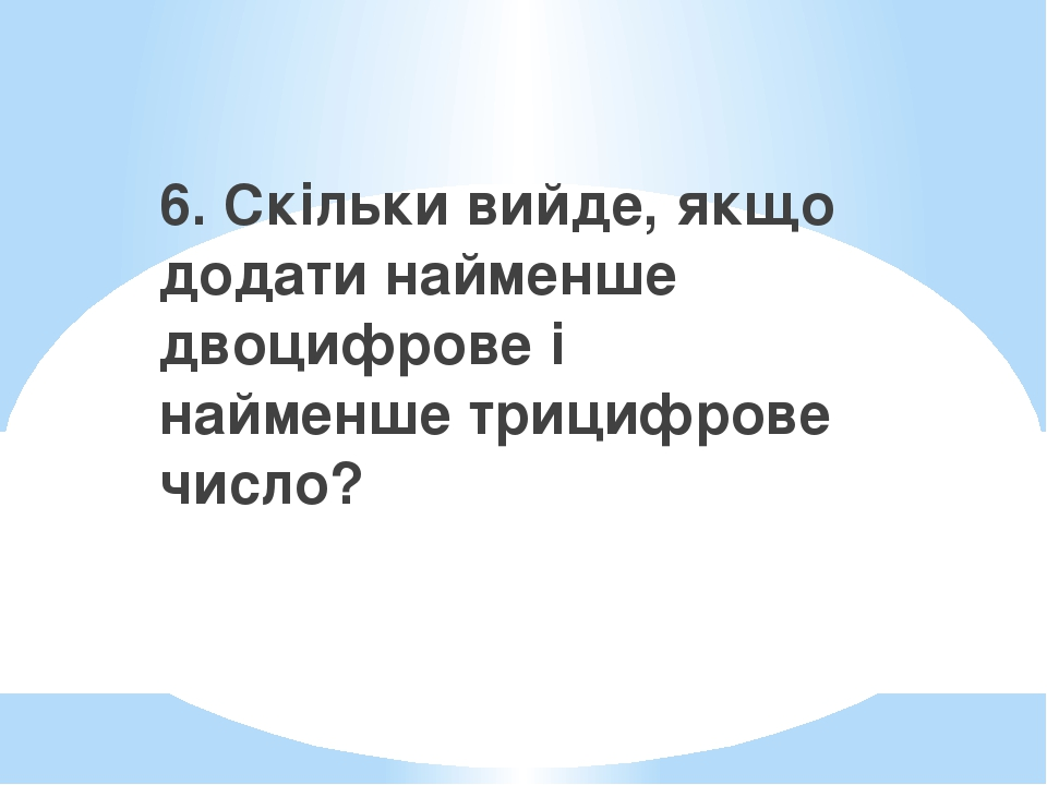 6. Скільки вийде, якщо додати найменше двоцифрове і найменше трицифрове число?