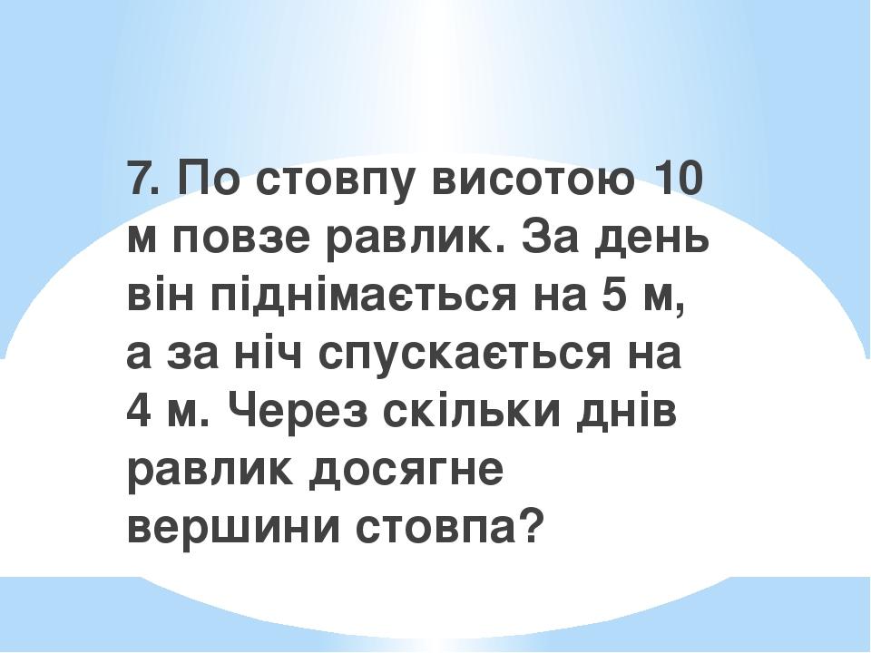7. По стовпу висотою 10 м повзе равлик. За день він піднімається на 5 м, а за ніч спускається на 4 м. Через скільки днів равлик досягне вершини сто...