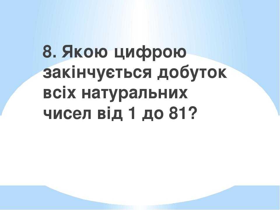 8. Якою цифрою закінчується добуток всіх натуральних чисел від 1 до 81?