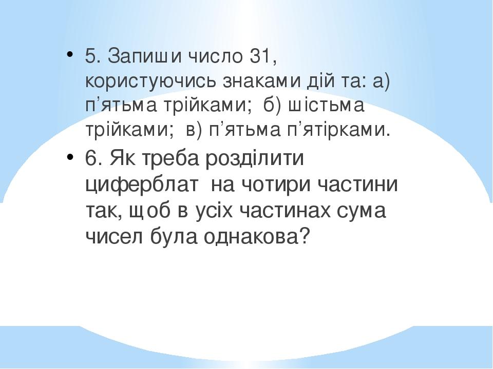 5. Запиши число 31, користуючись знаками дій та: а) п'ятьма трійками; б) шістьма трійками; в) п'ятьма п'ятірками. 6. Як треба розділити циферблат н...