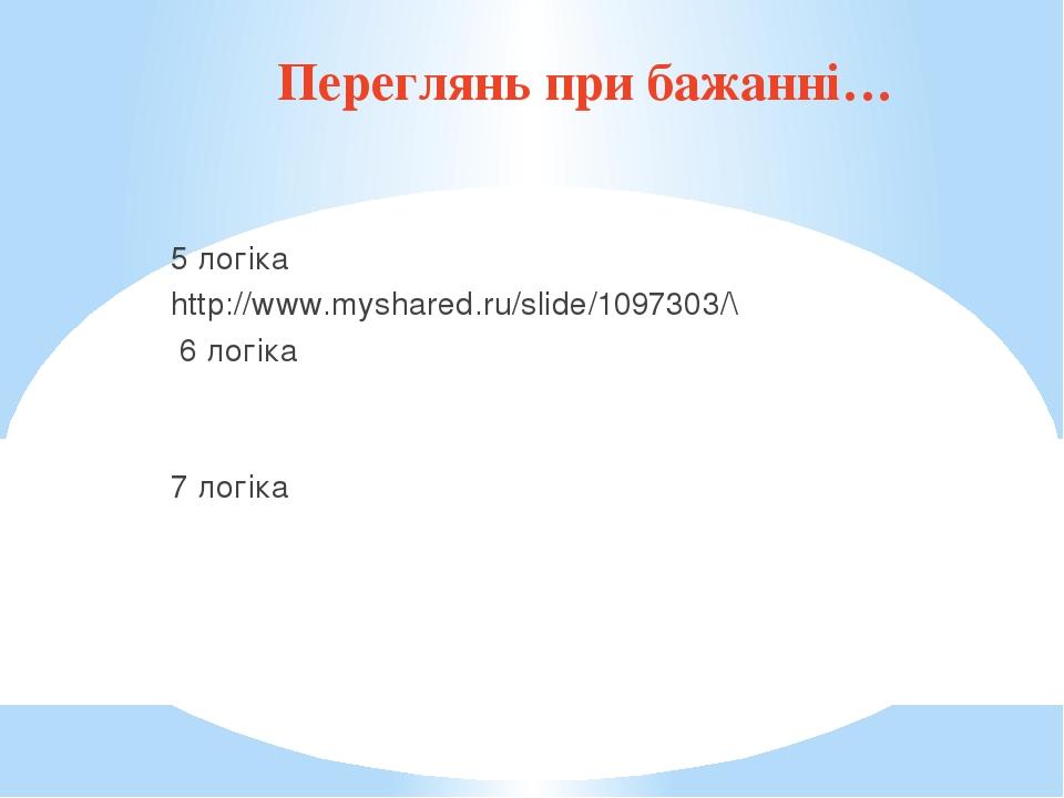 Переглянь при бажанні… 5 логіка http://www.myshared.ru/slide/1097303/\ 6 логіка 7 логіка