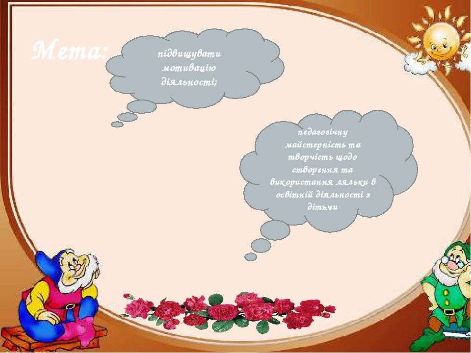підвищувати мотивацію діяльності; педагогічну майстерність та творчість щодо створення та використання ляльки в освітній діяльності з дітьми Мета: