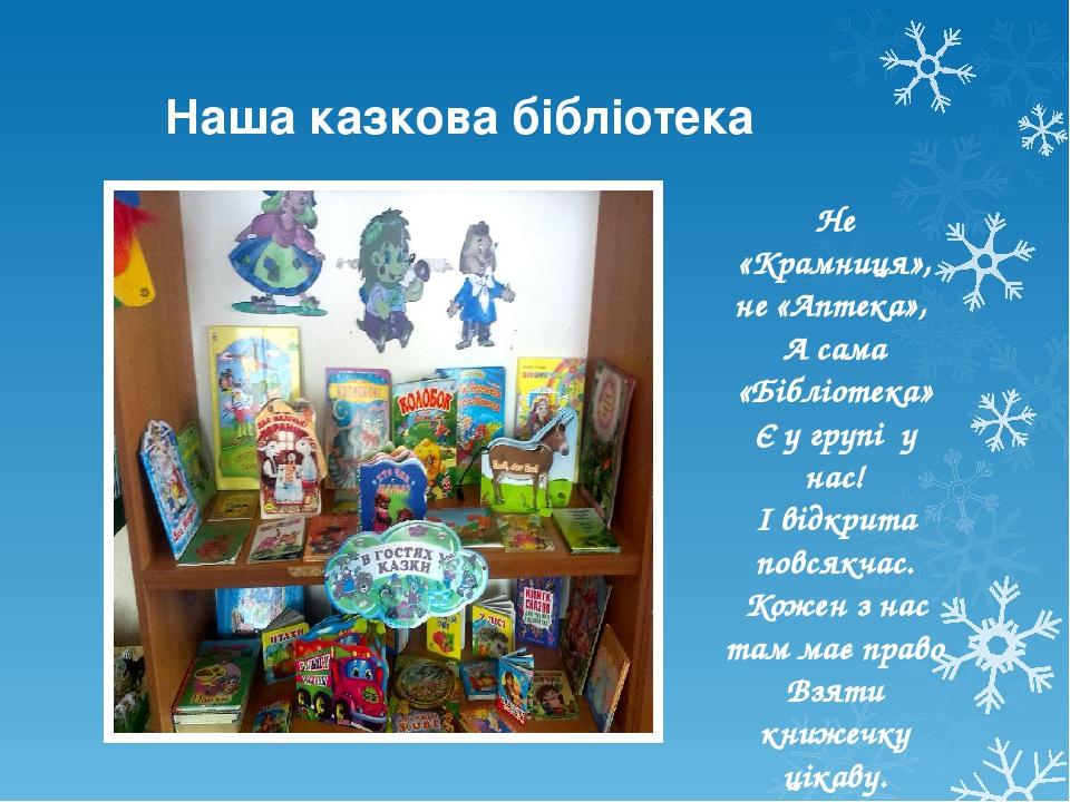 Не «Крамниця», не «Аптека», А сама «Бібліотека» Є у групі у нас! І відкрита повсякчас. Кожен з нас там має право Взяти книжечку цікаву. Наша казко...