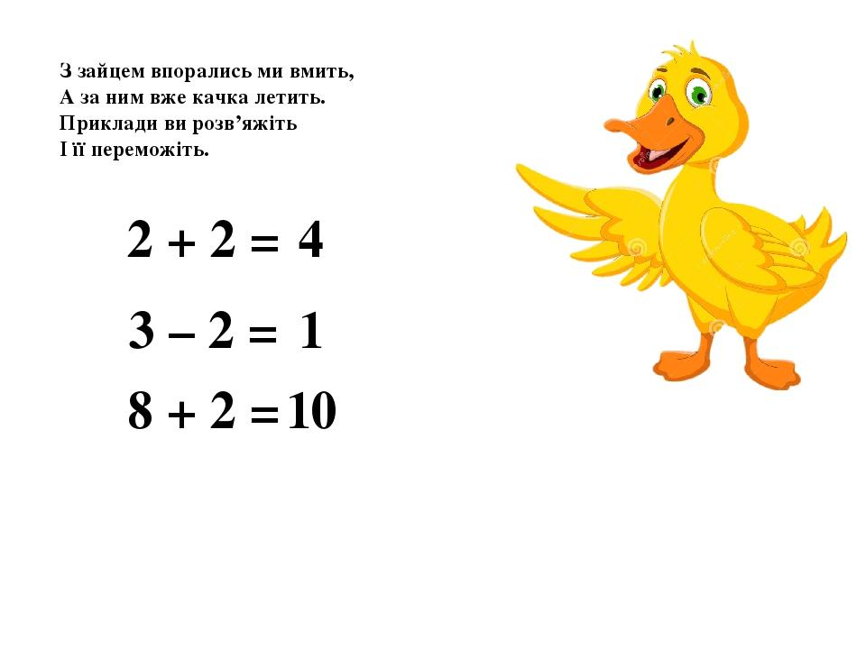 З зайцем впорались ми вмить, А за ним вже качка летить. Приклади ви розв'яжіть І її переможіть. 2 + 2 = 4 3 – 2 = 1 8 + 2 = 10