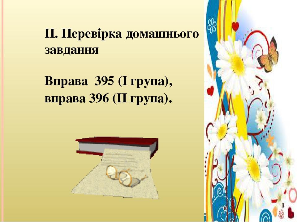 II. Перевірка домашнього завдання Вправа 395 (І група), вправа 396 (ІІ група).