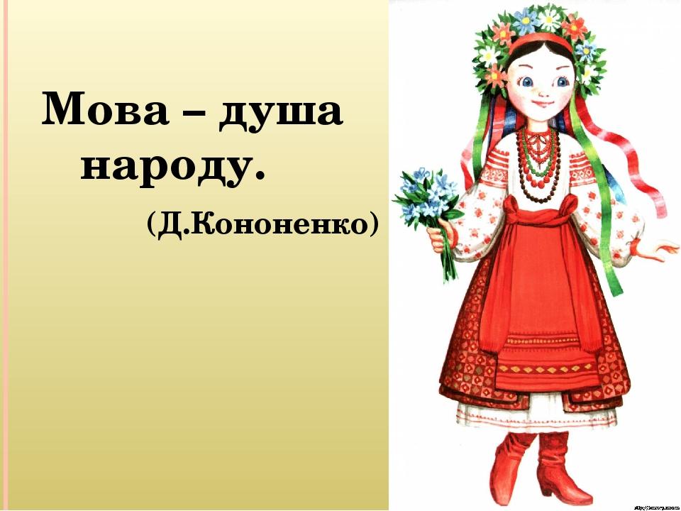 Мова – душа народу. (Д.Кононенко)