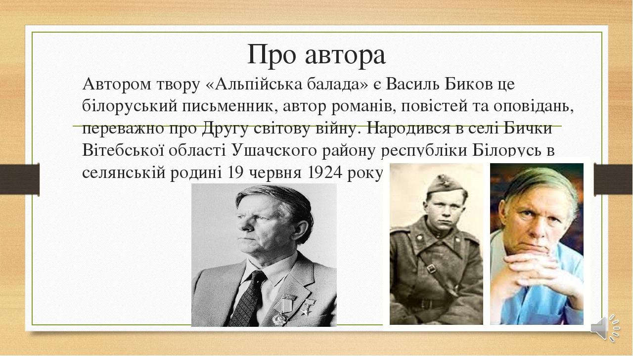 Про автора Автором твору «Альпійська балада» є Василь Биков це білоруський письменник, автор романів, повістей та оповідань, переважно про Другу св...