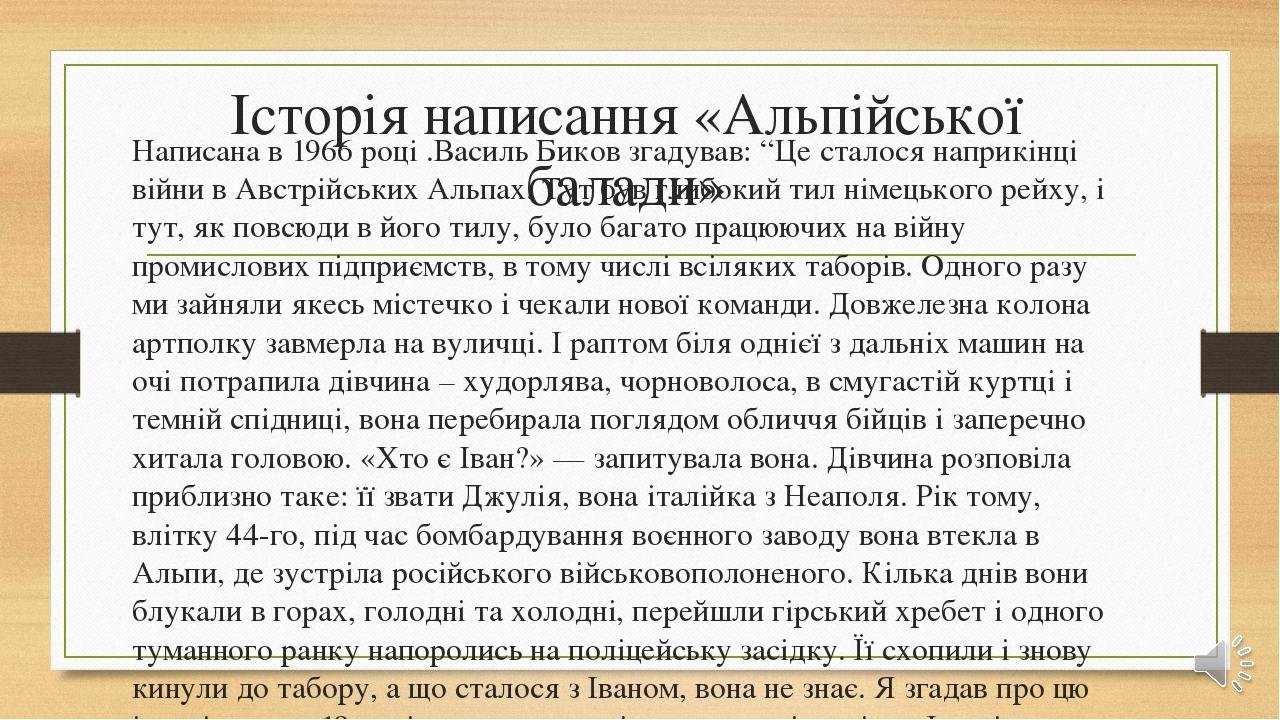 """Історія написання «Альпійської балади» Написана в 1966 році .Василь Биков згадував: """"Це сталося наприкінці війни в Австрійських Альпах. Тут був гли..."""