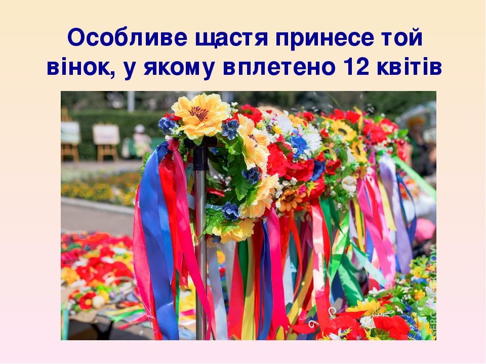 Особливе щастя принесе той вінок, у якому вплетено 12 квітів